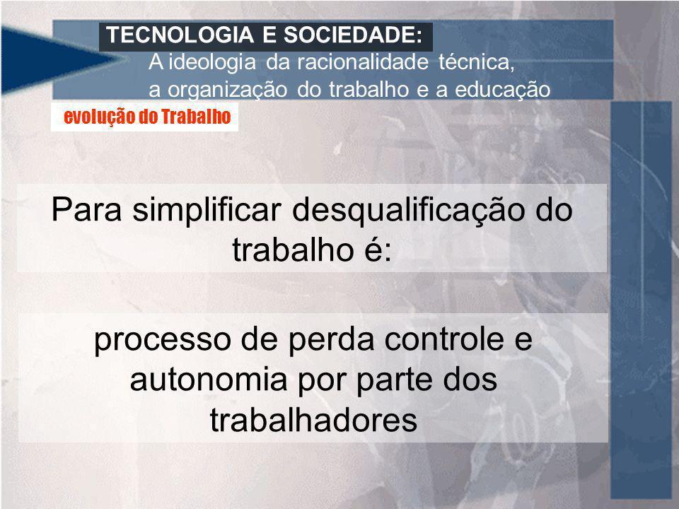 TECNOLOGIA E SOCIEDADE: A ideologia da racionalidade técnica, a organização do trabalho e a educação Para simplificar desqualificação do trabalho é: p