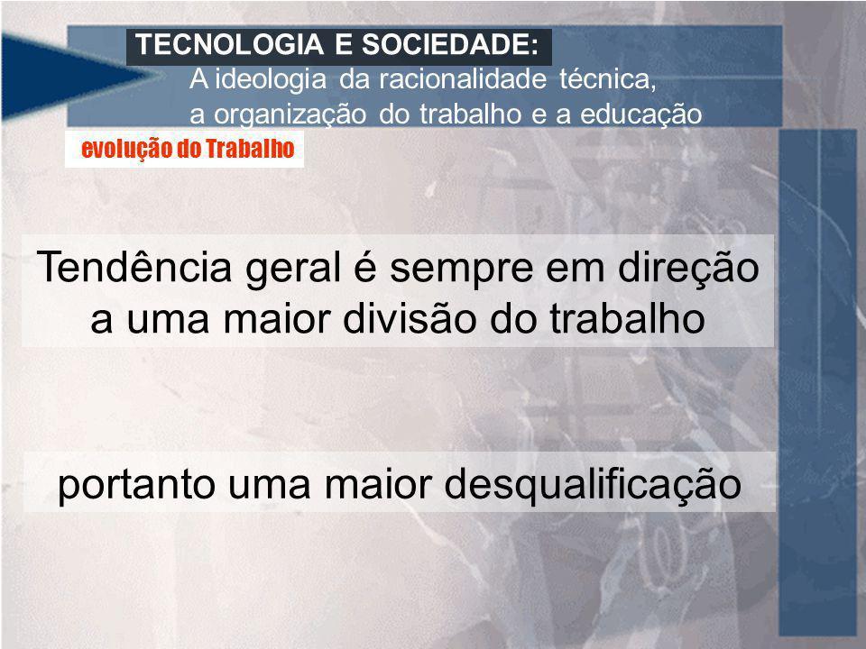 TECNOLOGIA E SOCIEDADE: A ideologia da racionalidade técnica, a organização do trabalho e a educação Tendência geral é sempre em direção a uma maior d