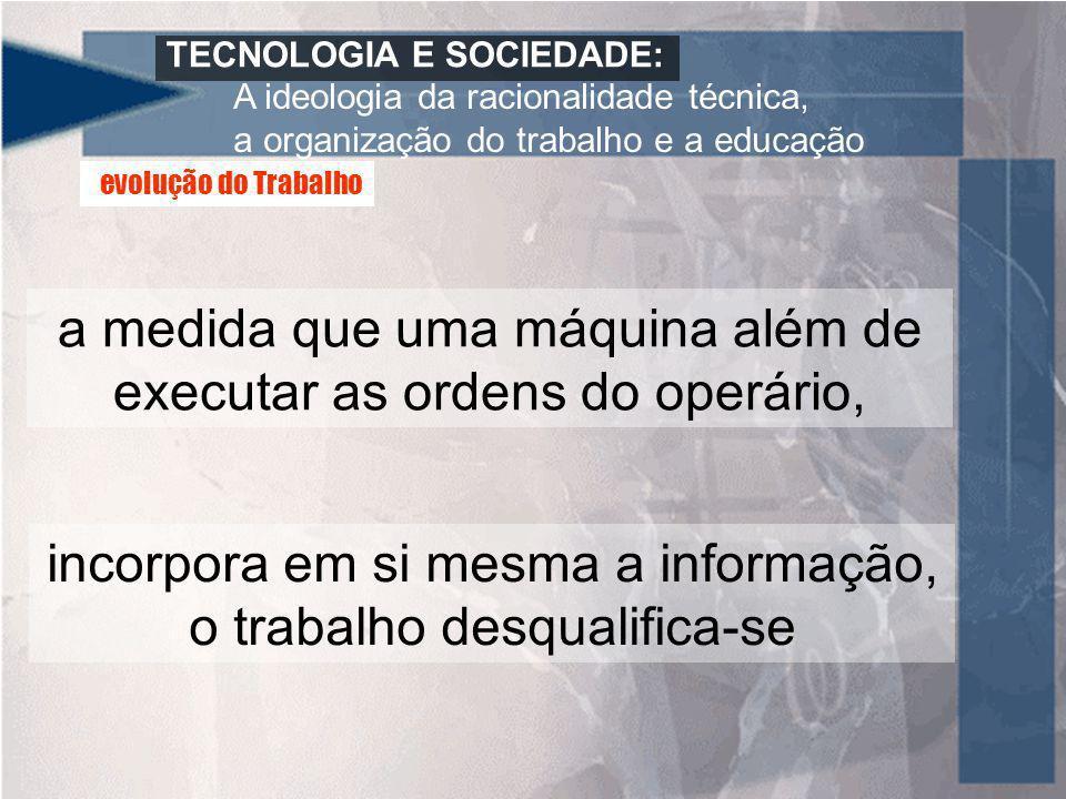 TECNOLOGIA E SOCIEDADE: A ideologia da racionalidade técnica, a organização do trabalho e a educação a medida que uma máquina além de executar as orde