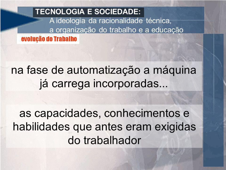 TECNOLOGIA E SOCIEDADE: A ideologia da racionalidade técnica, a organização do trabalho e a educação na fase de automatização a máquina já carrega inc