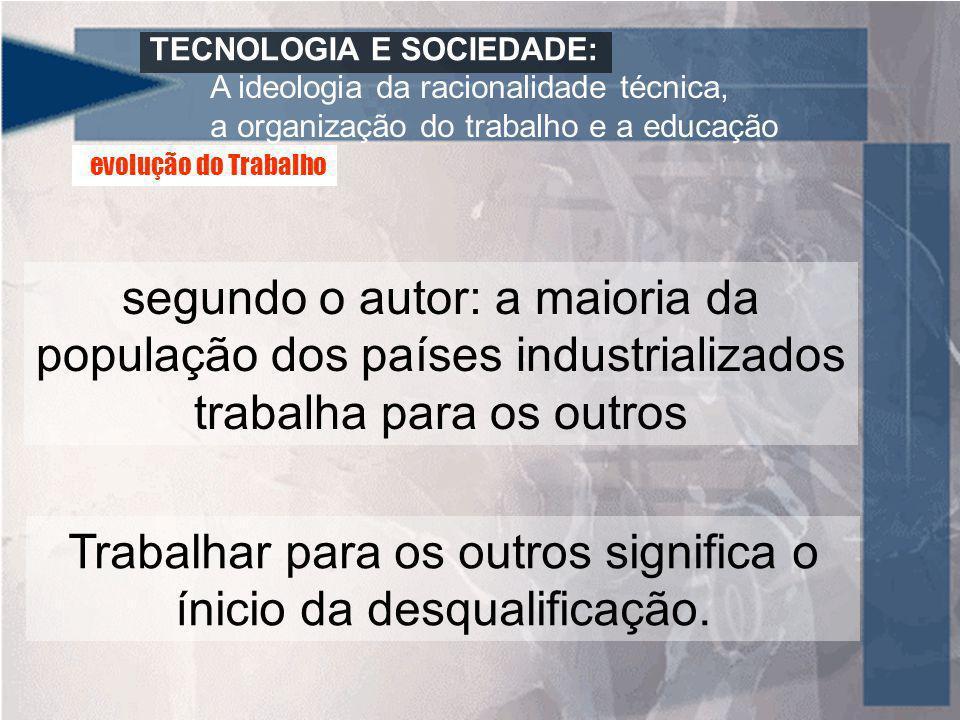 TECNOLOGIA E SOCIEDADE: A ideologia da racionalidade técnica, a organização do trabalho e a educação segundo o autor: a maioria da população dos paíse