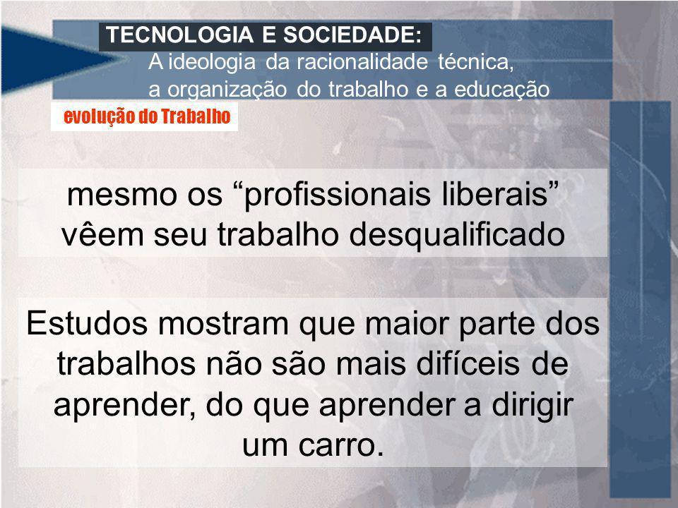 TECNOLOGIA E SOCIEDADE: A ideologia da racionalidade técnica, a organização do trabalho e a educação mesmo os profissionais liberais vêem seu trabalho