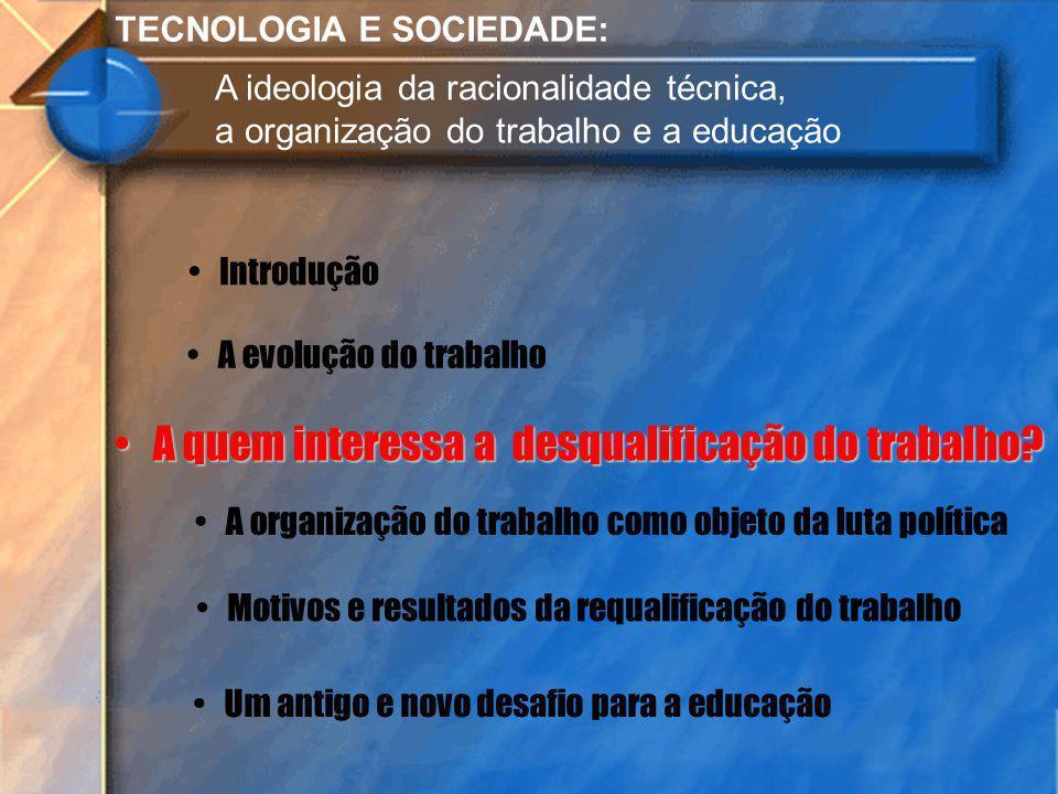 TECNOLOGIA E SOCIEDADE: A ideologia da racionalidade técnica, a organização do trabalho e a educação Introdução A evolução do trabalho A quem interess