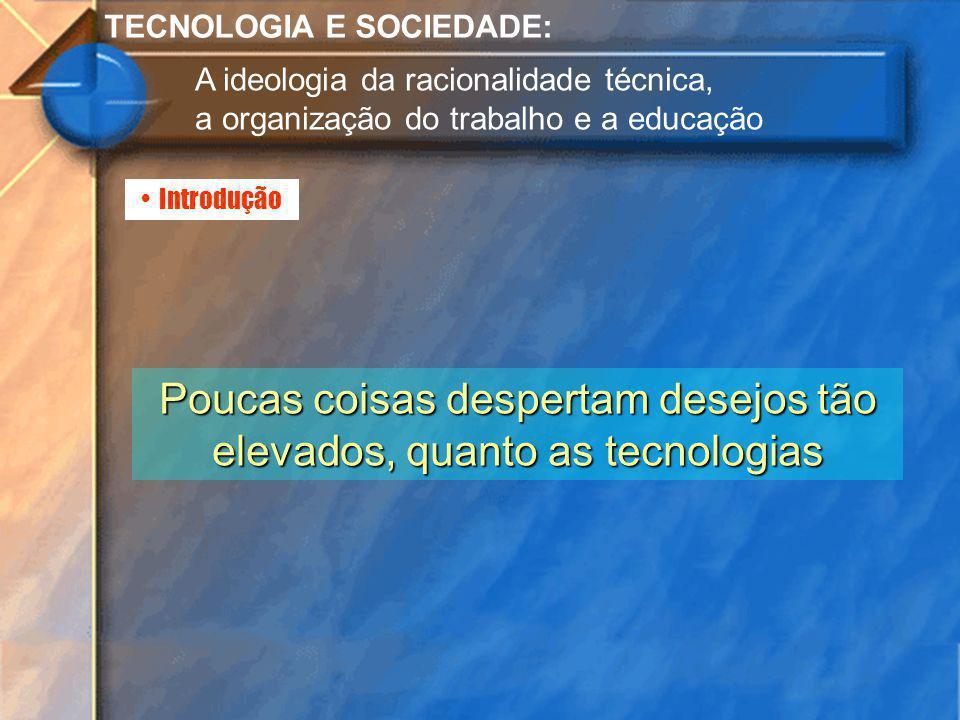 Introdução TECNOLOGIA E SOCIEDADE: A ideologia da racionalidade técnica, a organização do trabalho e a educação Poucas coisas despertam desejos tão el