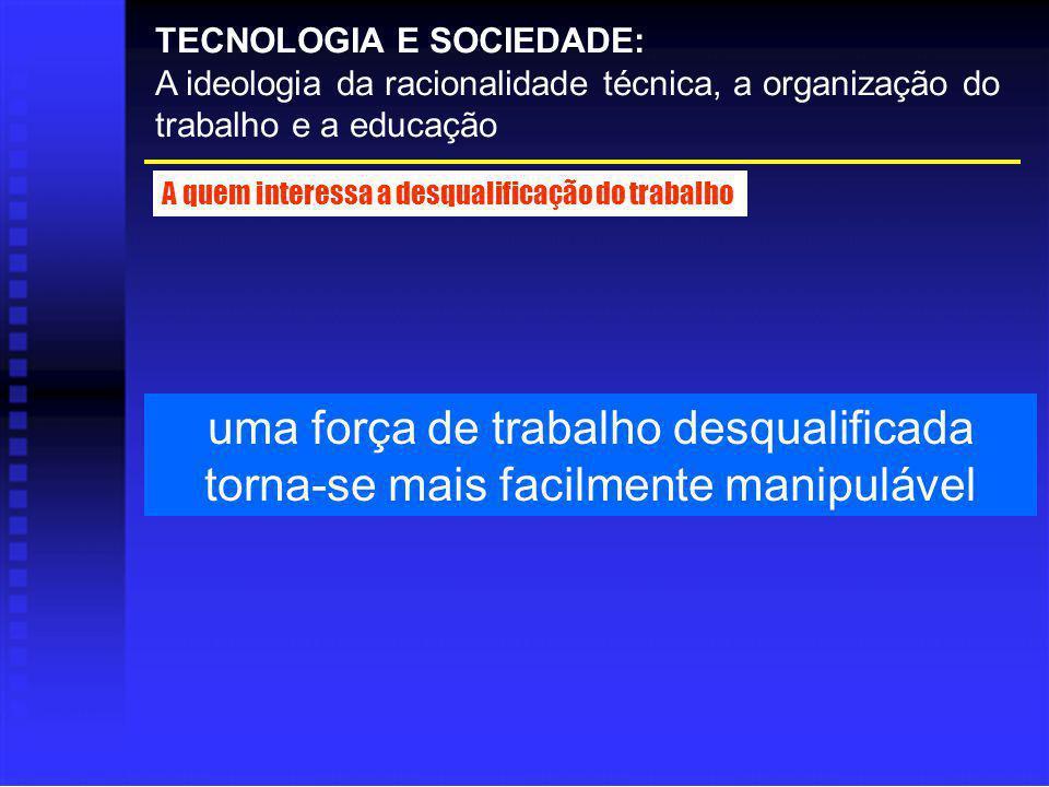 uma força de trabalho desqualificada torna-se mais facilmente manipulável TECNOLOGIA E SOCIEDADE: A ideologia da racionalidade técnica, a organização