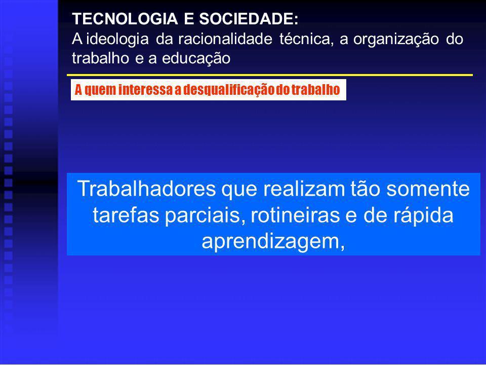 Trabalhadores que realizam tão somente tarefas parciais, rotineiras e de rápida aprendizagem, TECNOLOGIA E SOCIEDADE: A ideologia da racionalidade téc