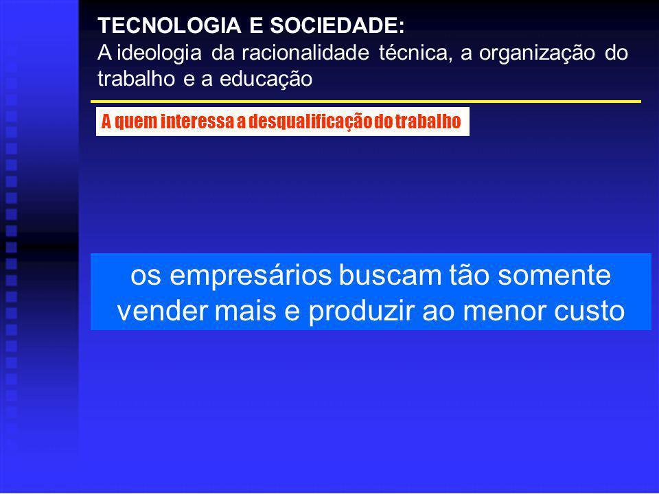 os empresários buscam tão somente vender mais e produzir ao menor custo TECNOLOGIA E SOCIEDADE: A ideologia da racionalidade técnica, a organização do