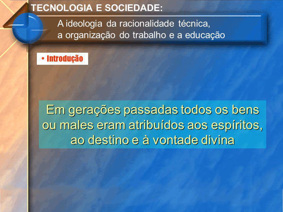 Introdução TECNOLOGIA E SOCIEDADE: A ideologia da racionalidade técnica, a organização do trabalho e a educação Em gerações passadas todos os bens ou