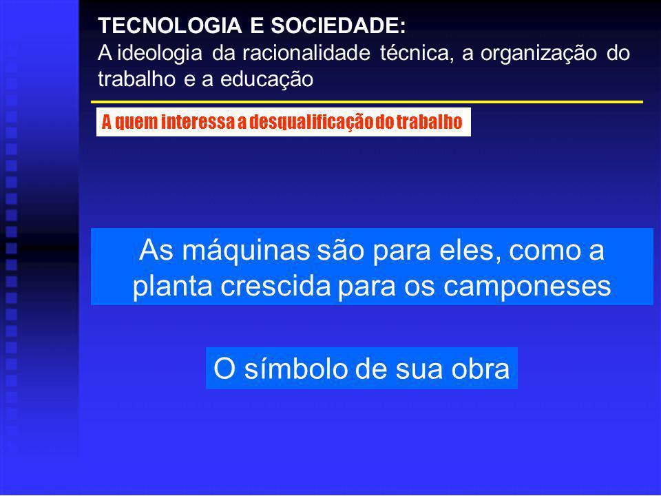 As máquinas são para eles, como a planta crescida para os camponeses TECNOLOGIA E SOCIEDADE: A ideologia da racionalidade técnica, a organização do tr