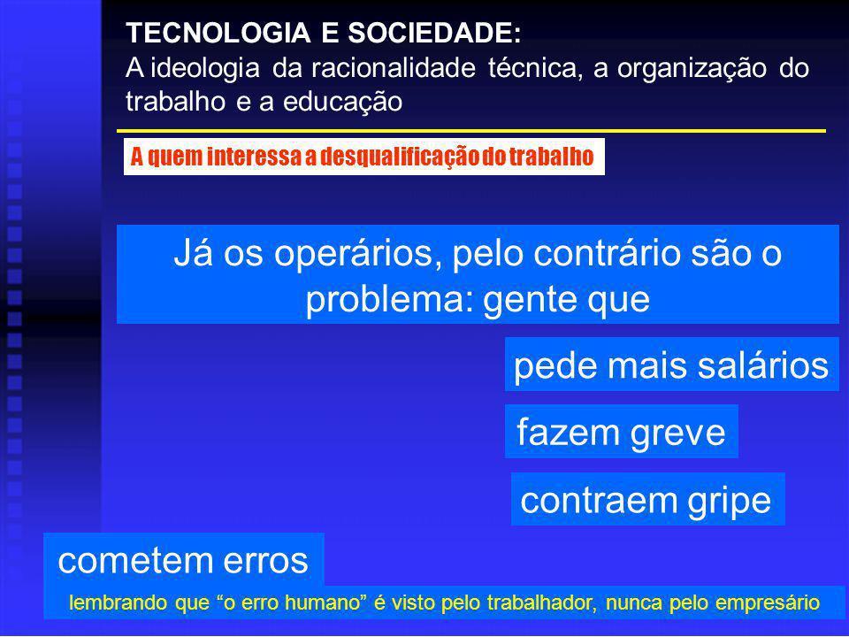 Já os operários, pelo contrário são o problema: gente que TECNOLOGIA E SOCIEDADE: A ideologia da racionalidade técnica, a organização do trabalho e a