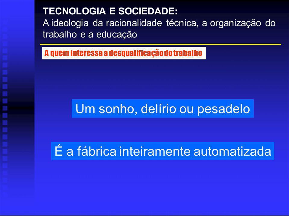 Um sonho, delírio ou pesadelo TECNOLOGIA E SOCIEDADE: A ideologia da racionalidade técnica, a organização do trabalho e a educação A quem interessa a