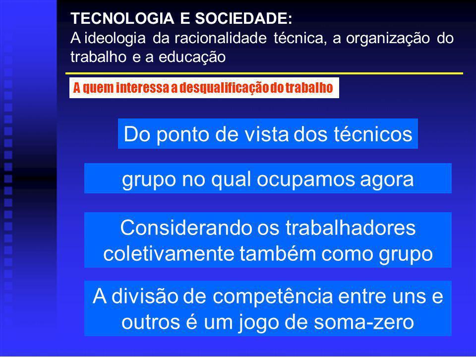 Do ponto de vista dos técnicos TECNOLOGIA E SOCIEDADE: A ideologia da racionalidade técnica, a organização do trabalho e a educação A quem interessa a