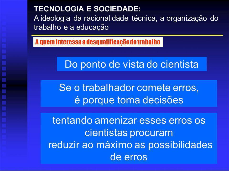 Do ponto de vista do cientista TECNOLOGIA E SOCIEDADE: A ideologia da racionalidade técnica, a organização do trabalho e a educação A quem interessa a