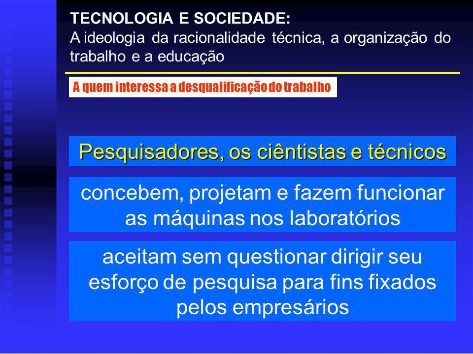 Pesquisadores, os ciêntistas e técnicos TECNOLOGIA E SOCIEDADE: A ideologia da racionalidade técnica, a organização do trabalho e a educação A quem in