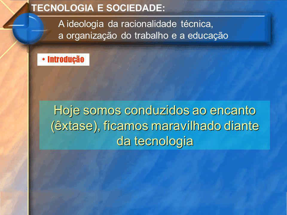 Introdução TECNOLOGIA E SOCIEDADE: A ideologia da racionalidade técnica, a organização do trabalho e a educação Hoje somos conduzidos ao encanto (êxta