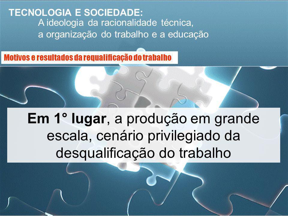 TECNOLOGIA E SOCIEDADE: A ideologia da racionalidade técnica, a organização do trabalho e a educação Em 1° lugar, a produção em grande escala, cenário