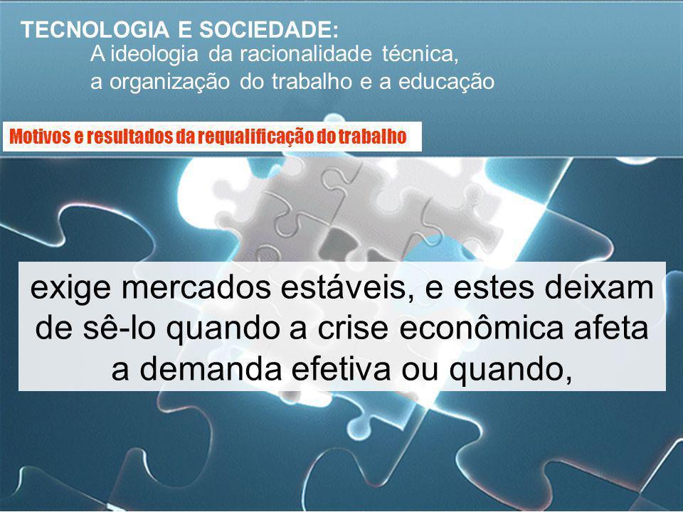 TECNOLOGIA E SOCIEDADE: A ideologia da racionalidade técnica, a organização do trabalho e a educação exige mercados estáveis, e estes deixam de sê-lo