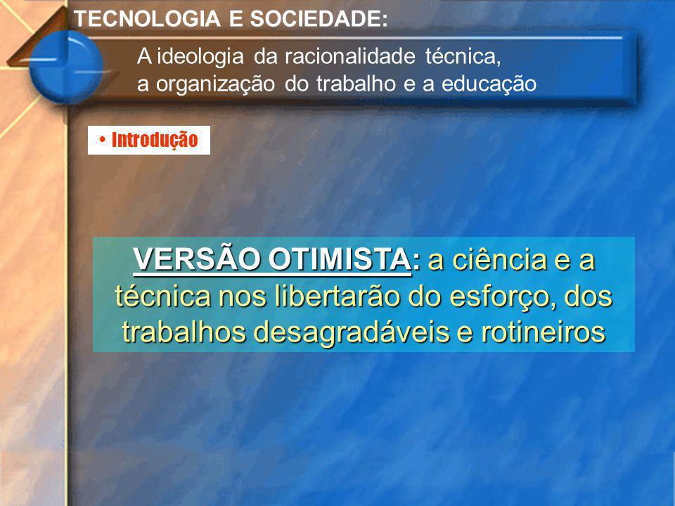 Introdução TECNOLOGIA E SOCIEDADE: A ideologia da racionalidade técnica, a organização do trabalho e a educação VERSÃO OTIMISTA: a ciência e a técnica