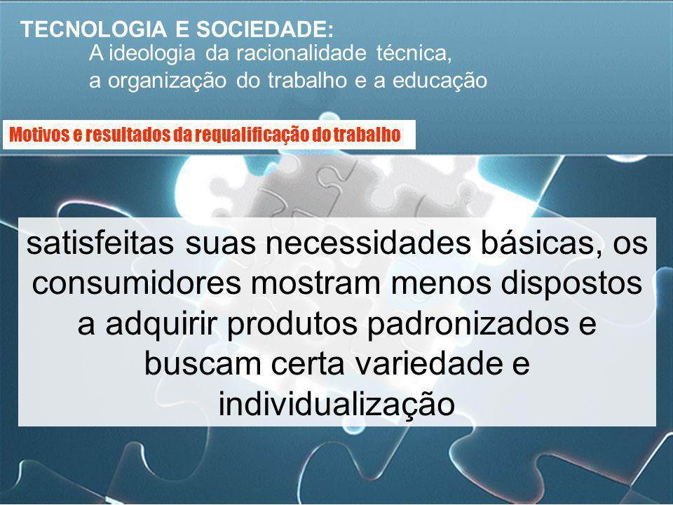 TECNOLOGIA E SOCIEDADE: A ideologia da racionalidade técnica, a organização do trabalho e a educação satisfeitas suas necessidades básicas, os consumi