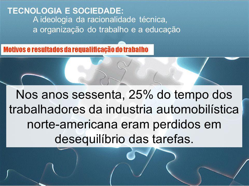 TECNOLOGIA E SOCIEDADE: A ideologia da racionalidade técnica, a organização do trabalho e a educação Nos anos sessenta, 25% do tempo dos trabalhadores