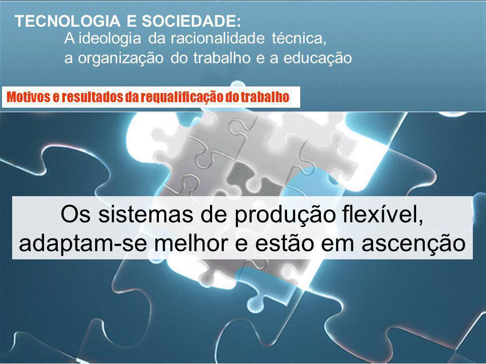 TECNOLOGIA E SOCIEDADE: A ideologia da racionalidade técnica, a organização do trabalho e a educação Os sistemas de produção flexível, adaptam-se melh