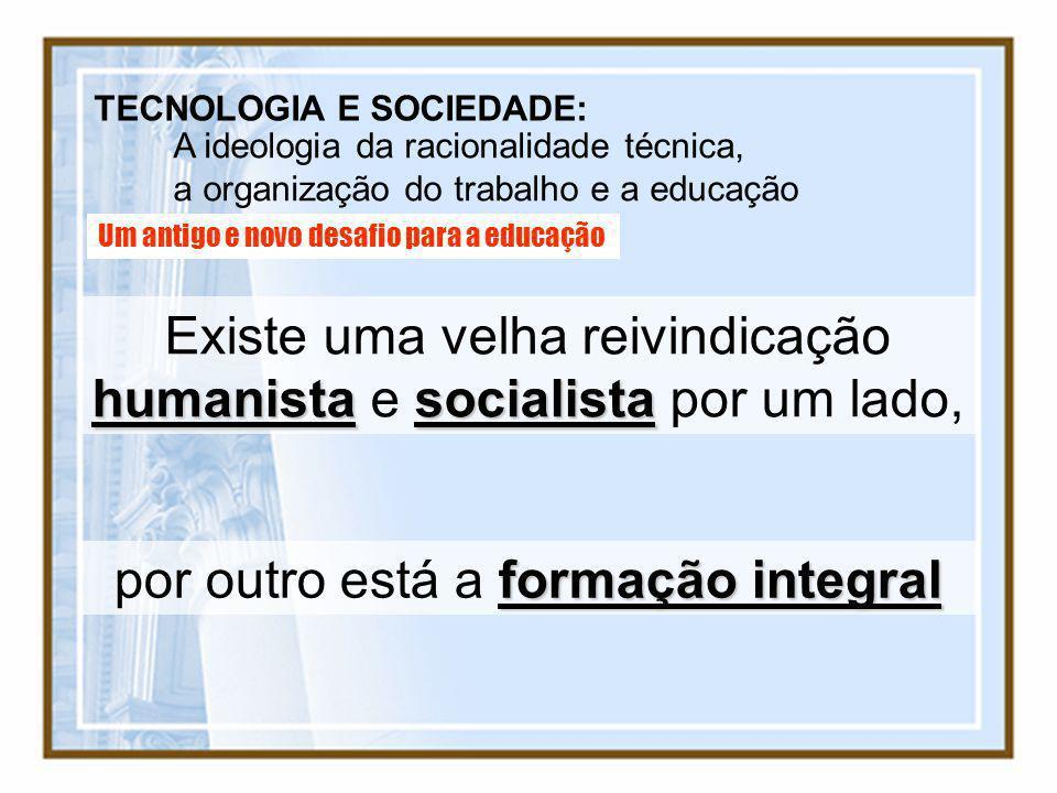 TECNOLOGIA E SOCIEDADE: A ideologia da racionalidade técnica, a organização do trabalho e a educação Um antigo e novo desafio para a educação humanist