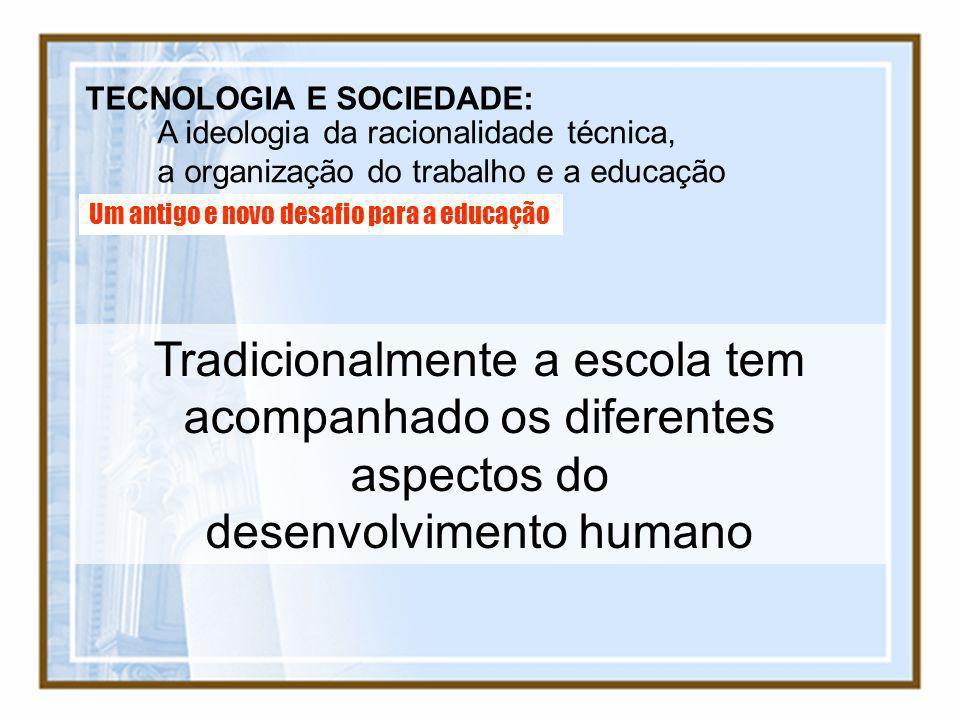 TECNOLOGIA E SOCIEDADE: A ideologia da racionalidade técnica, a organização do trabalho e a educação Um antigo e novo desafio para a educação Tradicio