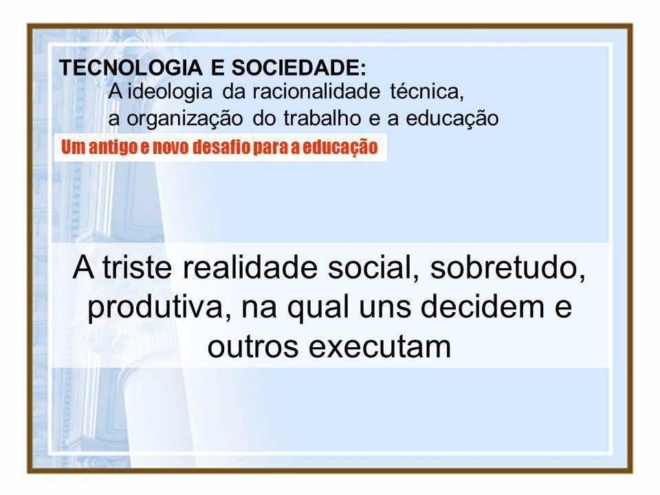 TECNOLOGIA E SOCIEDADE: A ideologia da racionalidade técnica, a organização do trabalho e a educação Um antigo e novo desafio para a educação A triste