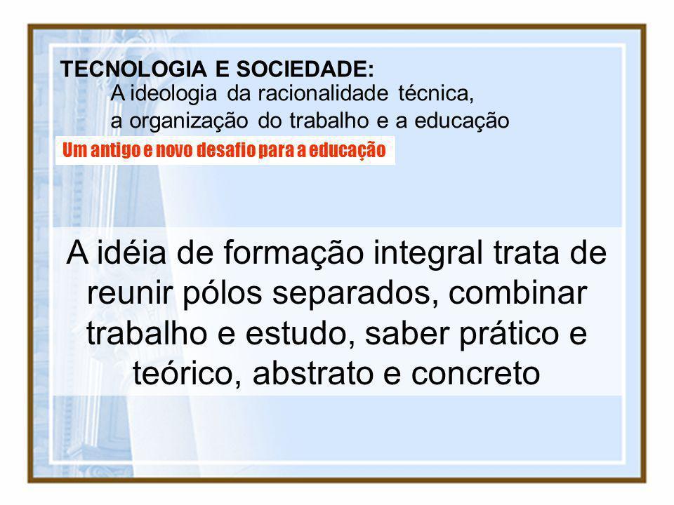 TECNOLOGIA E SOCIEDADE: A ideologia da racionalidade técnica, a organização do trabalho e a educação Um antigo e novo desafio para a educação A idéia