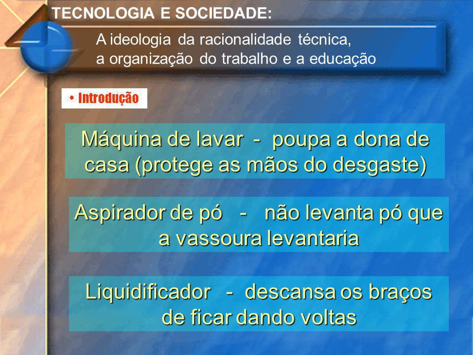 Introdução TECNOLOGIA E SOCIEDADE: A ideologia da racionalidade técnica, a organização do trabalho e a educação Máquina de lavar - poupa a dona de cas