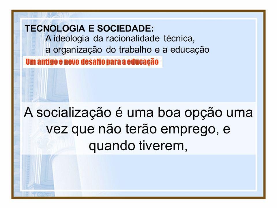 TECNOLOGIA E SOCIEDADE: A ideologia da racionalidade técnica, a organização do trabalho e a educação Um antigo e novo desafio para a educação A social