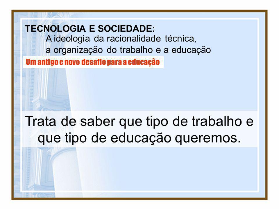 TECNOLOGIA E SOCIEDADE: A ideologia da racionalidade técnica, a organização do trabalho e a educação Um antigo e novo desafio para a educação Trata de
