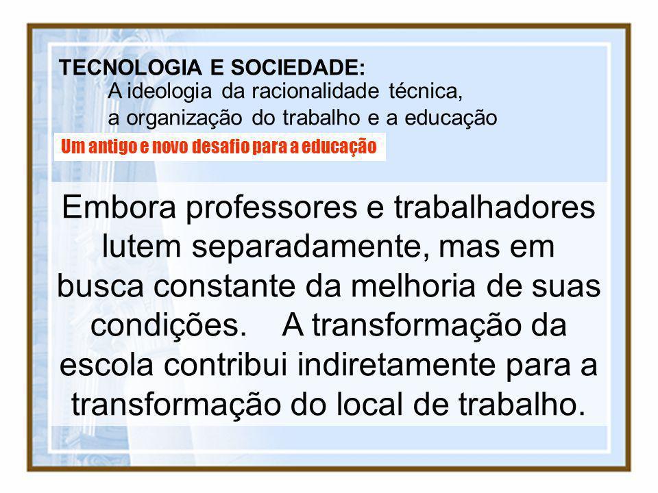 TECNOLOGIA E SOCIEDADE: A ideologia da racionalidade técnica, a organização do trabalho e a educação Um antigo e novo desafio para a educação Embora p