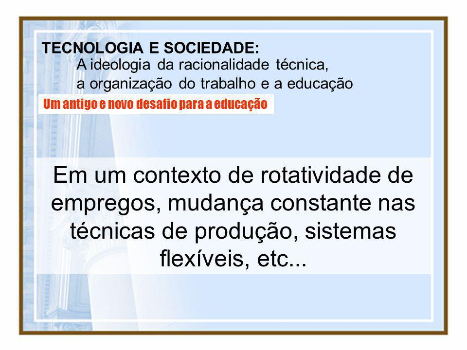 TECNOLOGIA E SOCIEDADE: A ideologia da racionalidade técnica, a organização do trabalho e a educação Um antigo e novo desafio para a educação Em um co