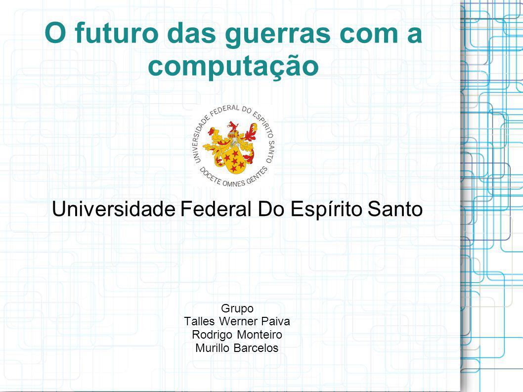 O futuro das guerras com a computação Universidade Federal Do Espírito Santo Grupo Talles Werner Paiva Rodrigo Monteiro Murillo Barcelos