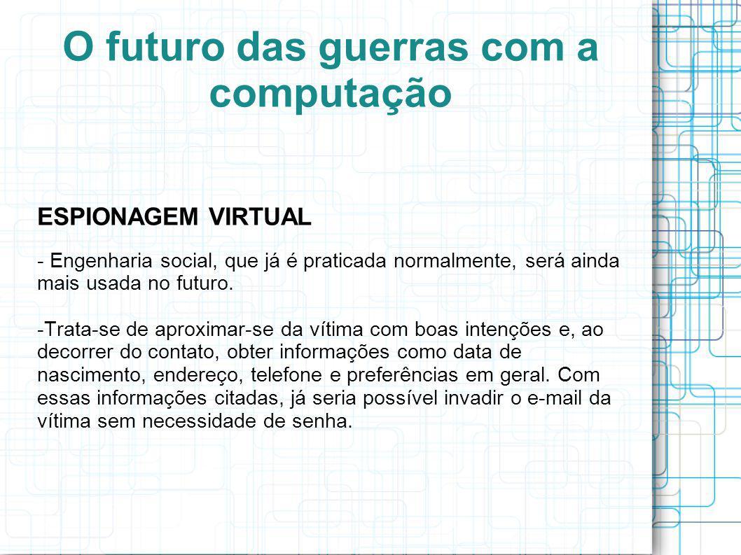 O futuro das guerras com a computação ESPIONAGEM VIRTUAL - Engenharia social, que já é praticada normalmente, será ainda mais usada no futuro.