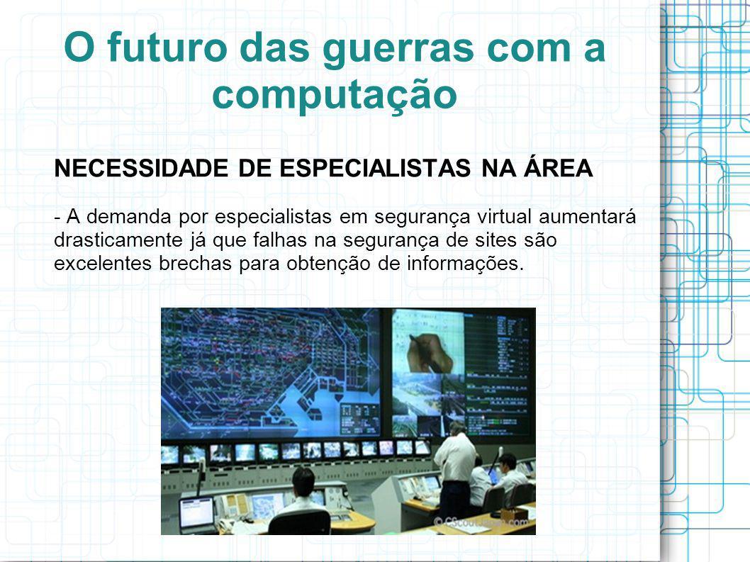 O futuro das guerras com a computação NECESSIDADE DE ESPECIALISTAS NA ÁREA - A demanda por especialistas em segurança virtual aumentará drasticamente já que falhas na segurança de sites são excelentes brechas para obtenção de informações.