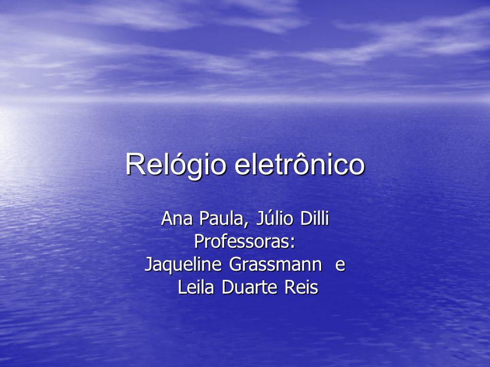 Relógio eletrônico Ana Paula, Júlio Dilli Professoras: Jaqueline Grassmann e Leila Duarte Reis Leila Duarte Reis