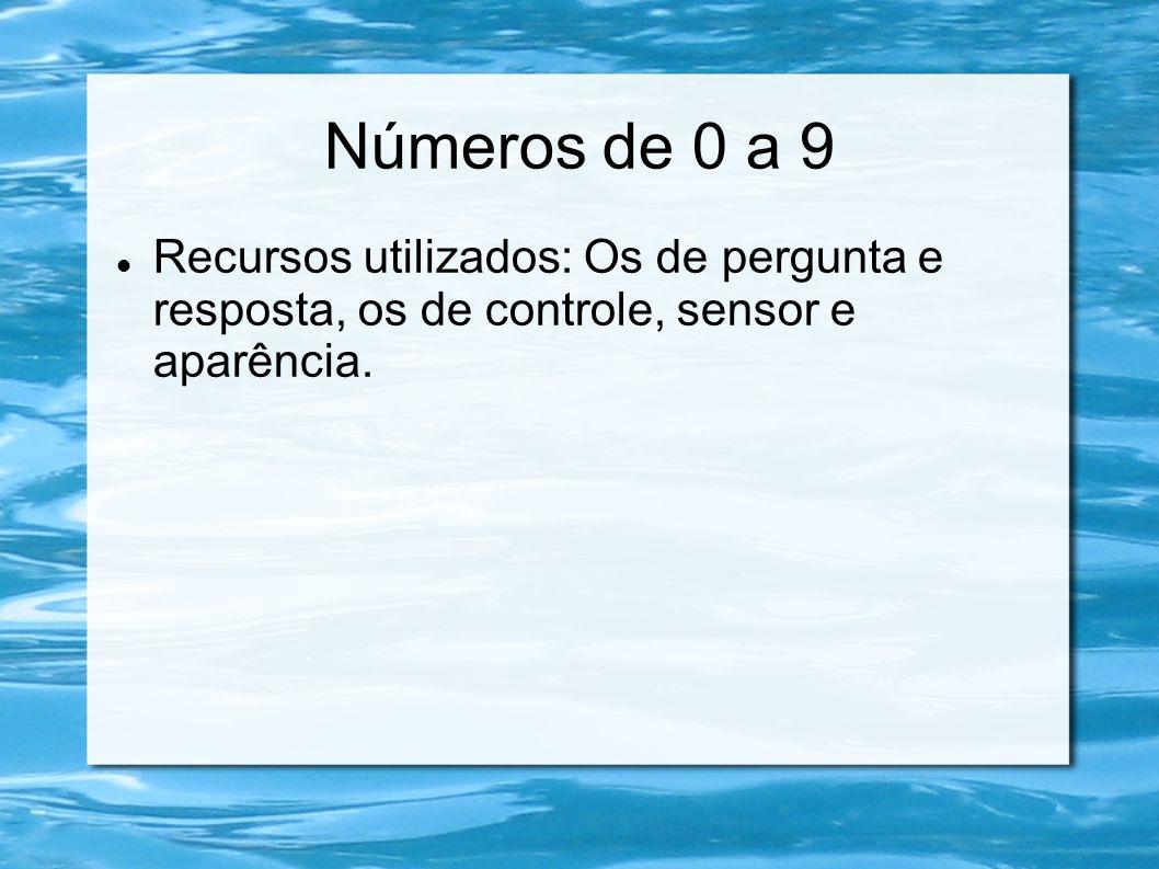 Números de 0 a 9 Recursos utilizados: Os de pergunta e resposta, os de controle, sensor e aparência.