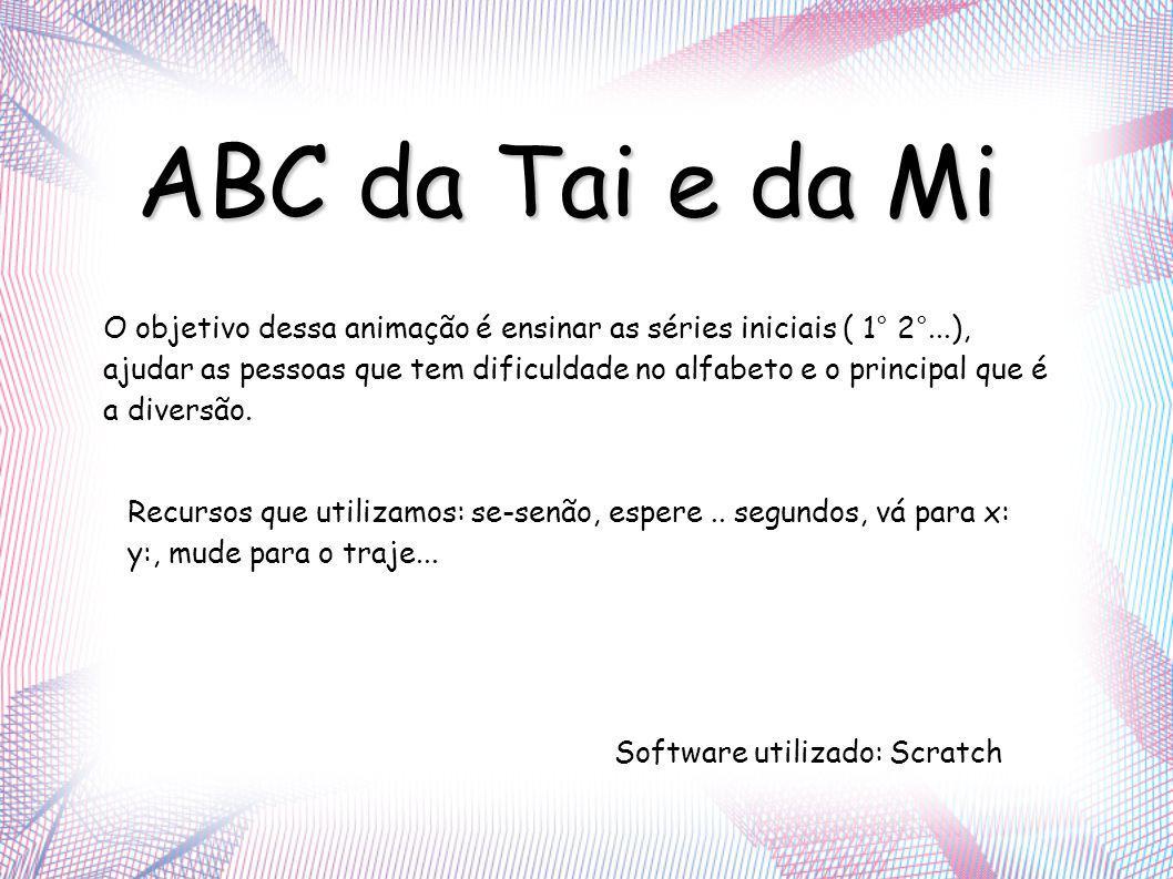 ABC da Tai e da Mi O objetivo dessa animação é ensinar as séries iniciais ( 1° 2°...), ajudar as pessoas que tem dificuldade no alfabeto e o principal que é a diversão.