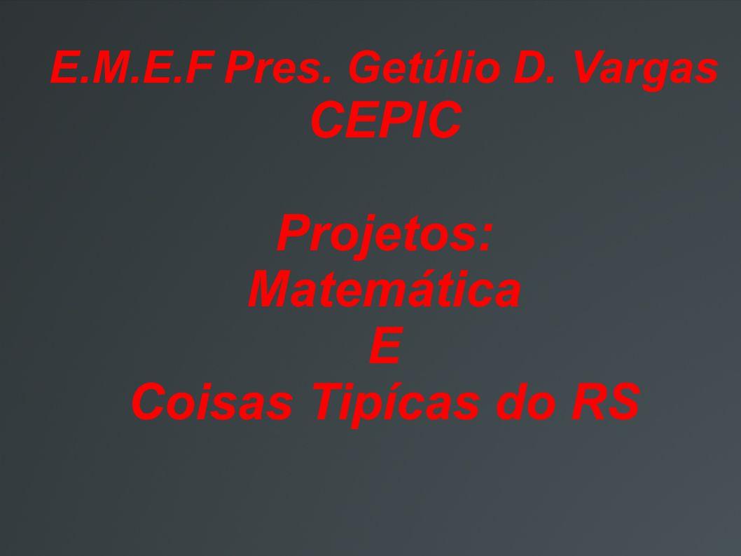 E.M.E.F Pres. Getúlio D. Vargas CEPIC Projetos: Matemática E Coisas Tipícas do RS