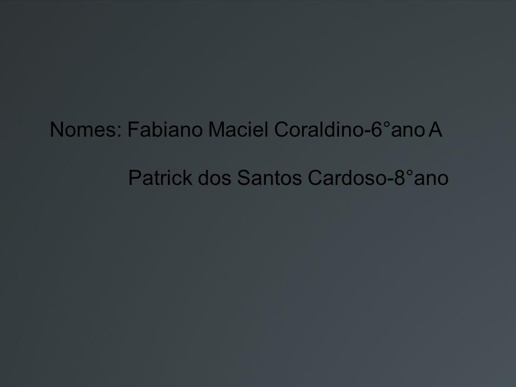 Nomes: Fabiano Maciel Coraldino-6°ano A Patrick dos Santos Cardoso-8°ano