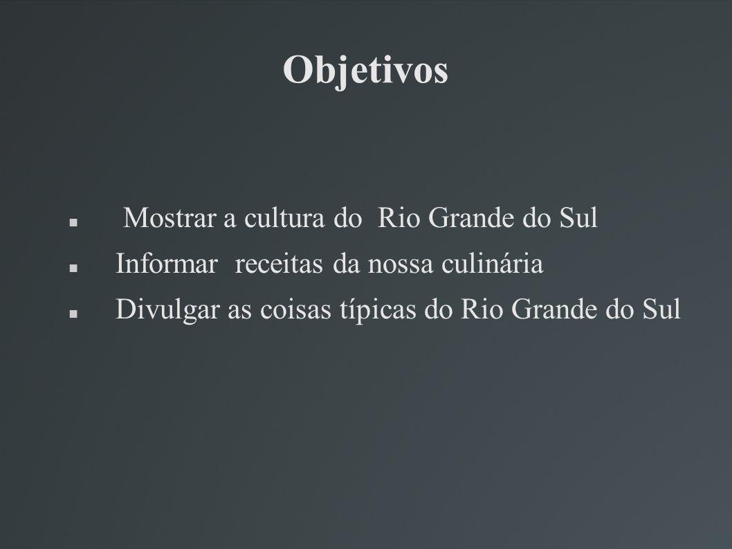 Objetivos Mostrar a cultura do Rio Grande do Sul Informar receitas da nossa culinária Divulgar as coisas típicas do Rio Grande do Sul