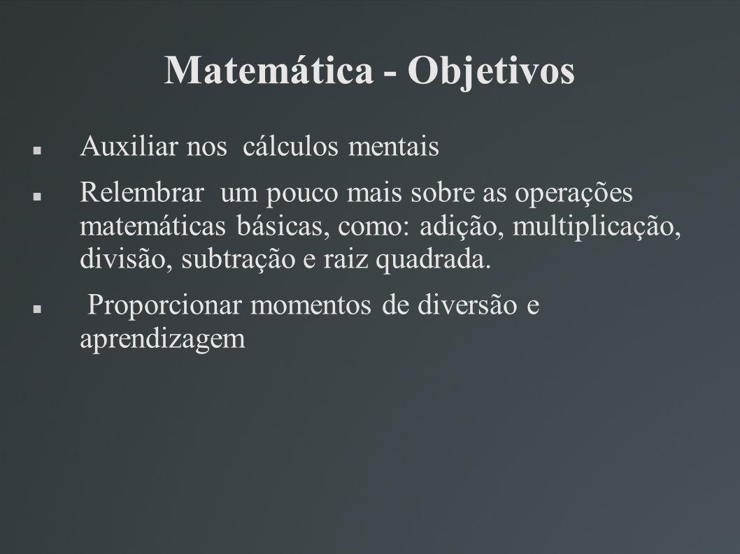 Matemática - Objetivos Auxiliar nos cálculos mentais Relembrar um pouco mais sobre as operações matemáticas básicas, como: adição, multiplicação, divi