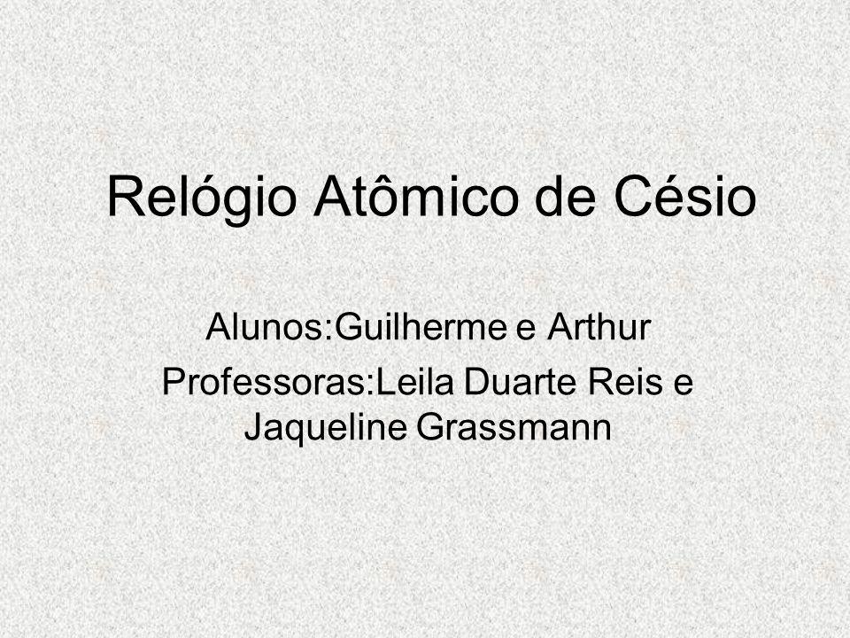 Relógio Atômico de Césio Alunos:Guilherme e Arthur Professoras:Leila Duarte Reis e Jaqueline Grassmann