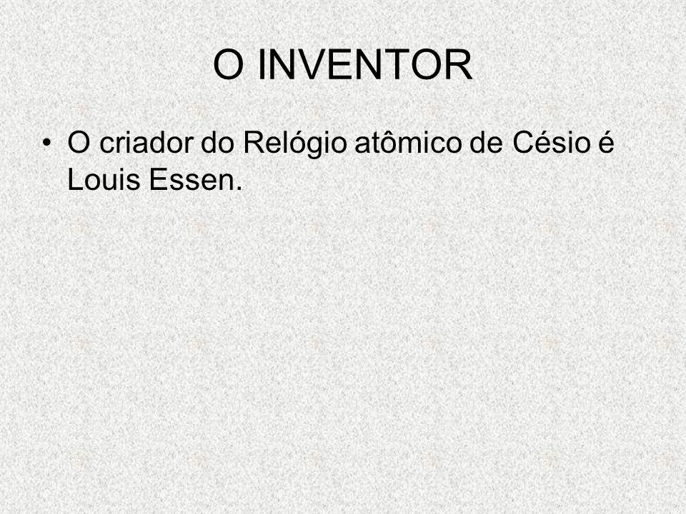 O INVENTOR O criador do Relógio atômico de Césio é Louis Essen.