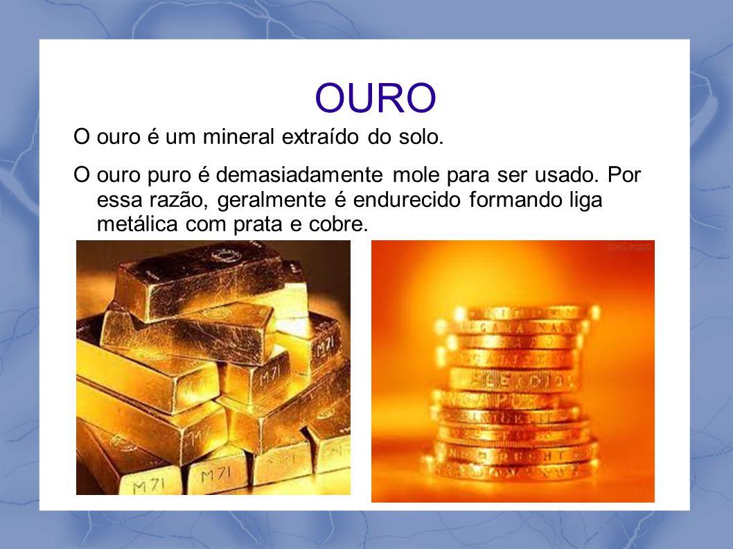 OURO O ouro é um mineral extraído do solo. O ouro puro é demasiadamente mole para ser usado. Por essa razão, geralmente é endurecido formando liga met