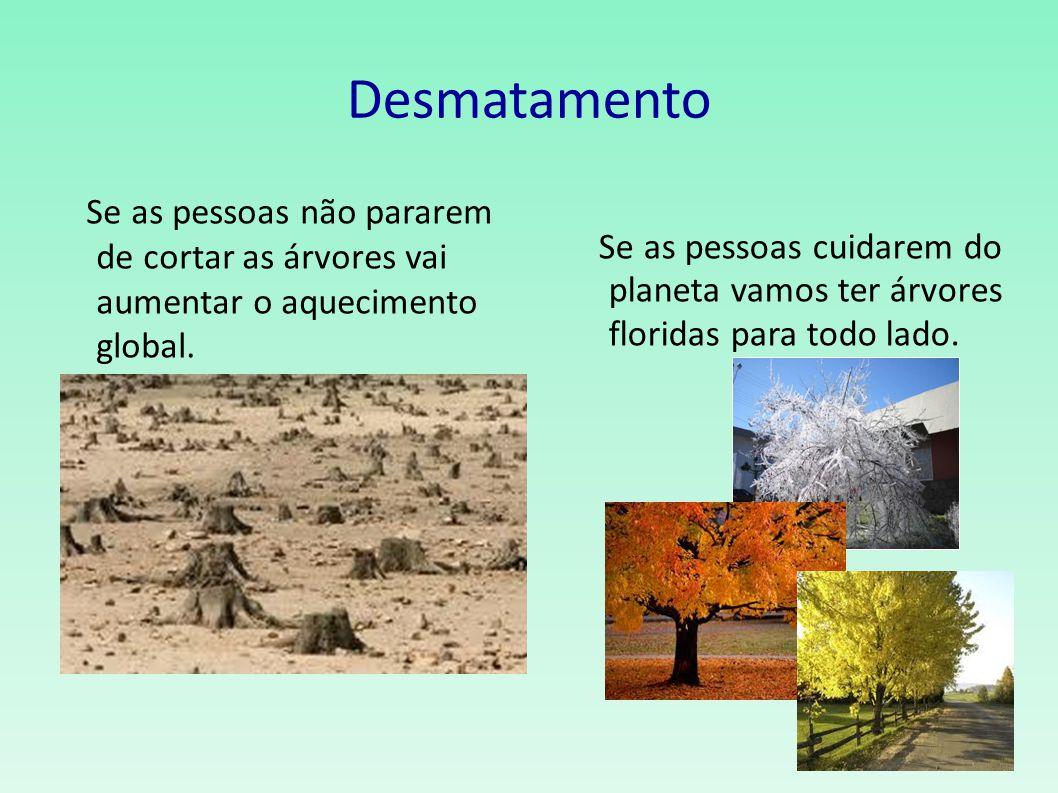 Desmatamento Se as pessoas não pararem de cortar as árvores vai aumentar o aquecimento global. Se as pessoas cuidarem do planeta vamos ter árvores flo