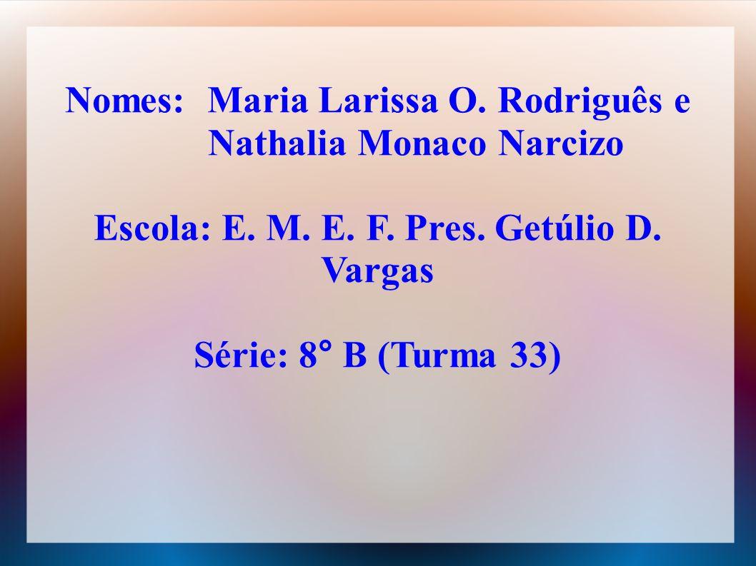 Nomes: Maria Larissa O. Rodriguês e Nathalia Monaco Narcizo Escola: E. M. E. F. Pres. Getúlio D. Vargas Série: 8° B (Turma 33)