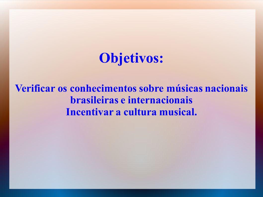 Objetivos: Verificar os conhecimentos sobre músicas nacionais brasileiras e internacionais Incentivar a cultura musical.